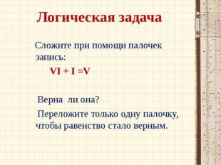 Логическая задача Сложите при помощи палочек запись: VI + I =V Верна ли она?