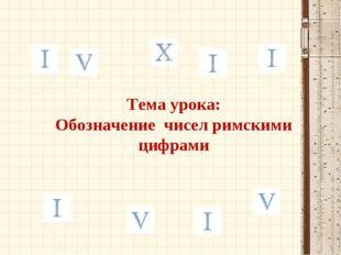 Тема урока: Обозначение чисел римскими цифрами