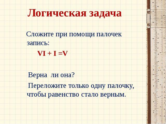 Логическая задача Сложите при помощи палочек запись: VI + I =V Верна ли она?...
