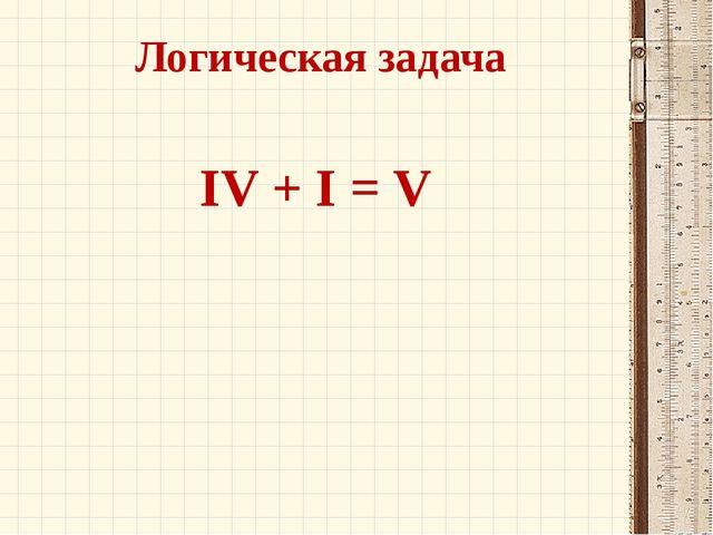 Логическая задача IV + I = V