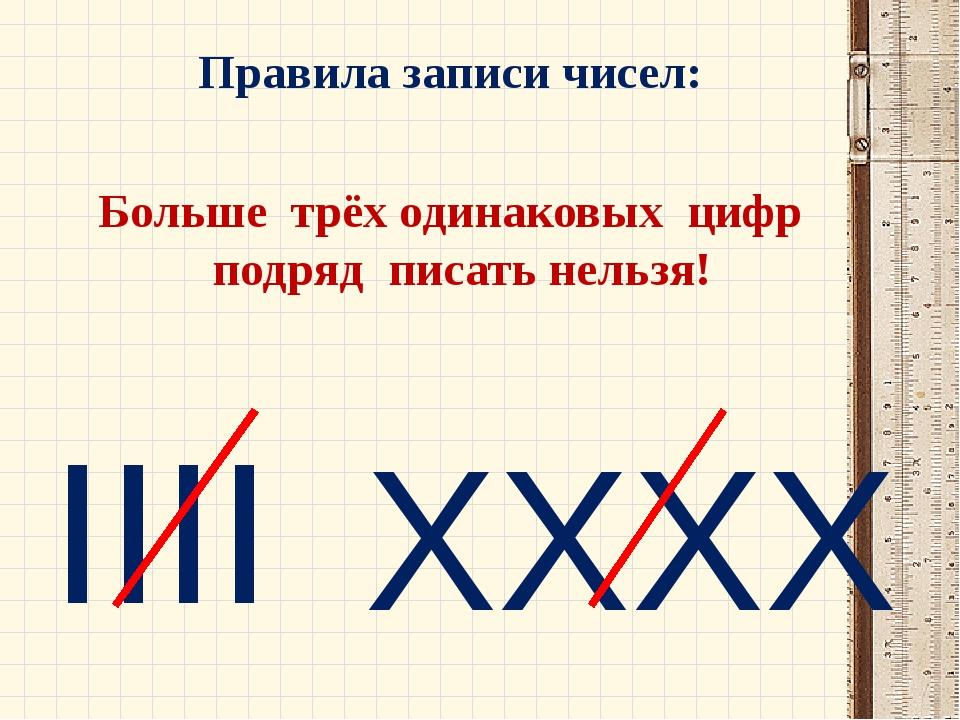 Правила записи чисел: Больше трёх одинаковых цифр подряд писать нельзя! IIII...
