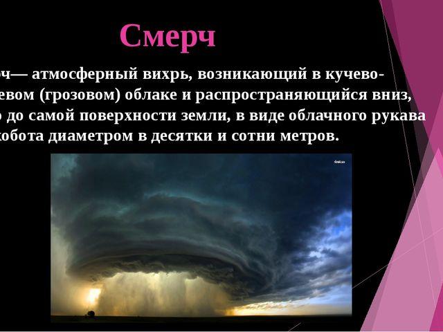 Смерч Смерч— атмосферный вихрь, возникающий в кучево-дождевом (грозовом) обла...