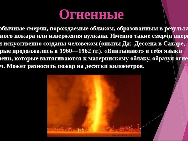 Огненные Это обычные смерчи, порождаемые облаком, образованным в результате с...