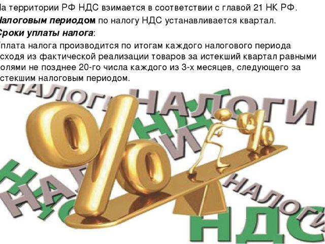 На территории РФ НДС взимается в соответствии с главой 21 НК РФ. Налоговым пе...