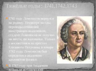 1741 году Ломоносов вернулся на родину. Несмотря на оды, переводы сочинений и