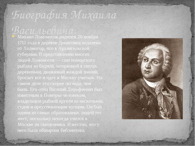 Биография Михаила Васильевича. Михаил Ломоносов родился 20 ноября 1711 года в...