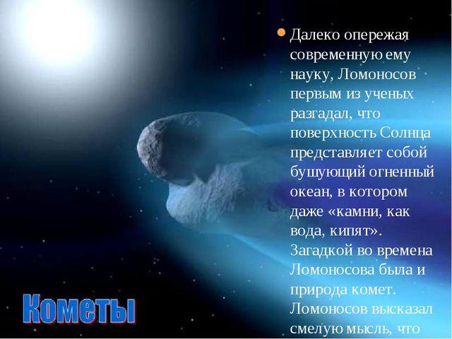 Далеко опережая современную ему науку, Ломоносов первым из ученых разгадал,...