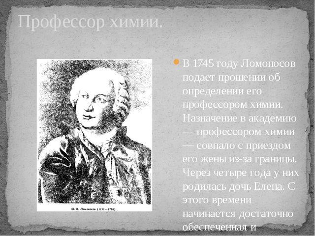 В 1745 году Ломоносов подает прошении об определении его профессором химии. Н...