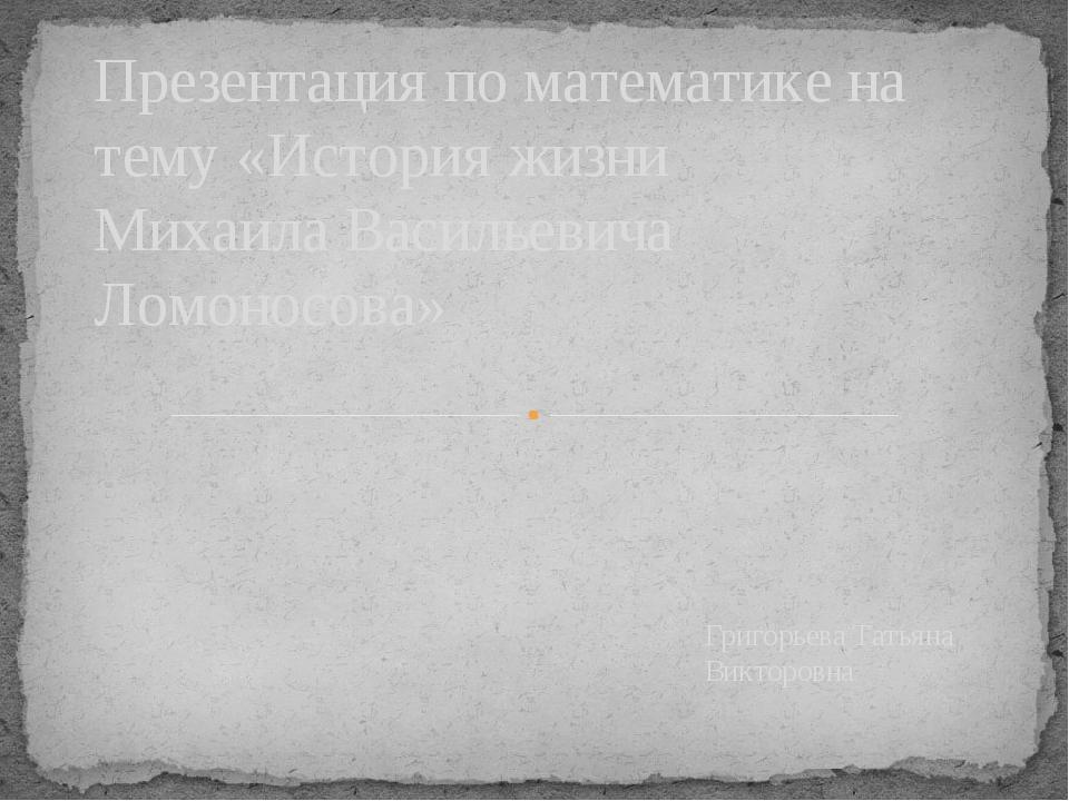 Григорьева Татьяна Викторовна Презентация по математике на тему «История жизн...