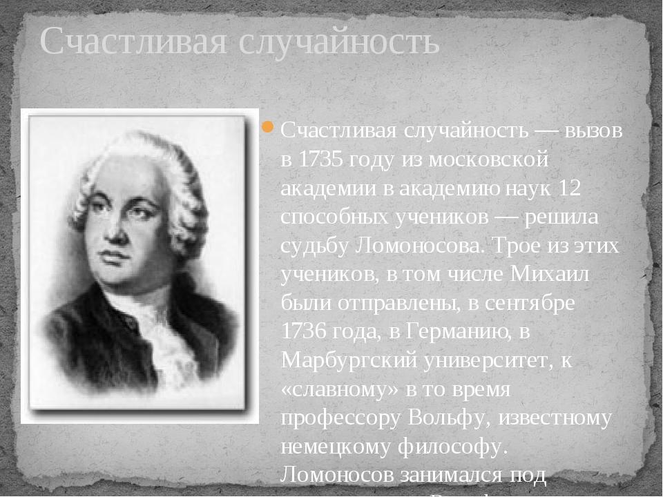 Счастливая случайность — вызов в 1735 году из московской академии в академию...