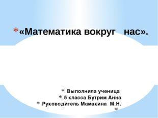 Выполнила ученица 5 класса Бутрим Анна Руководитель Мамакина М.Н.  «Математи