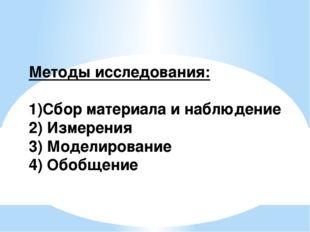 Методы исследования: 1)Сбор материала и наблюдение 2) Измерения 3) Моделирова