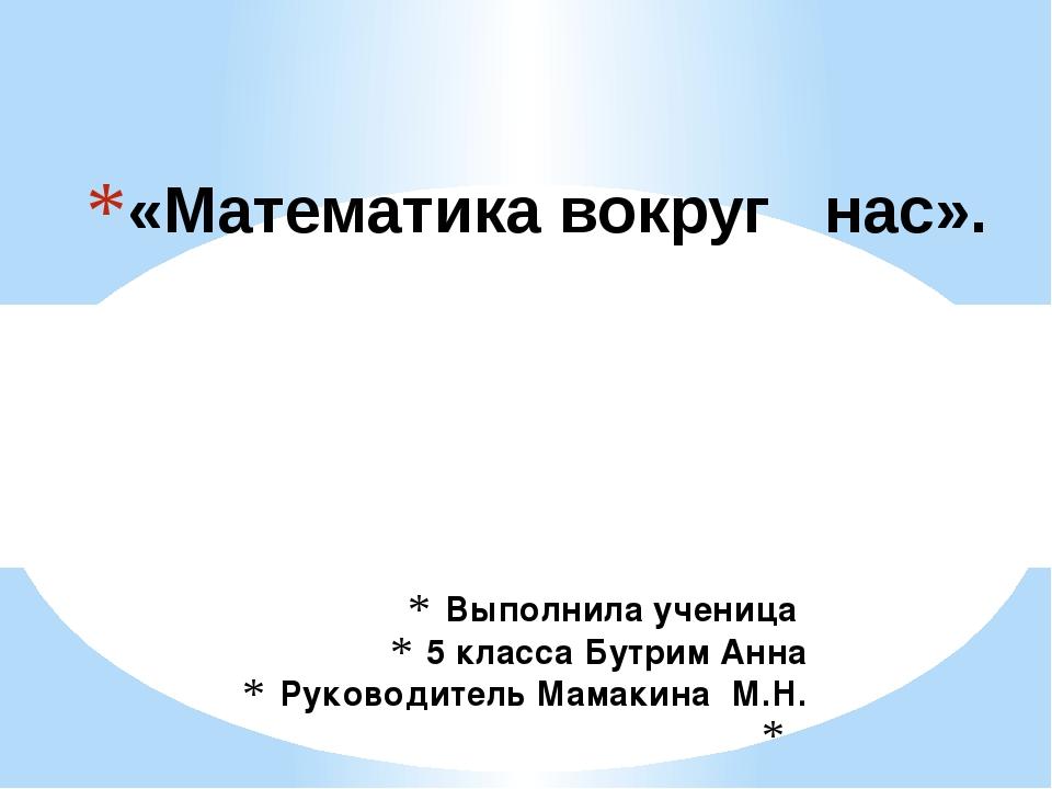 Выполнила ученица 5 класса Бутрим Анна Руководитель Мамакина М.Н.  «Математи...