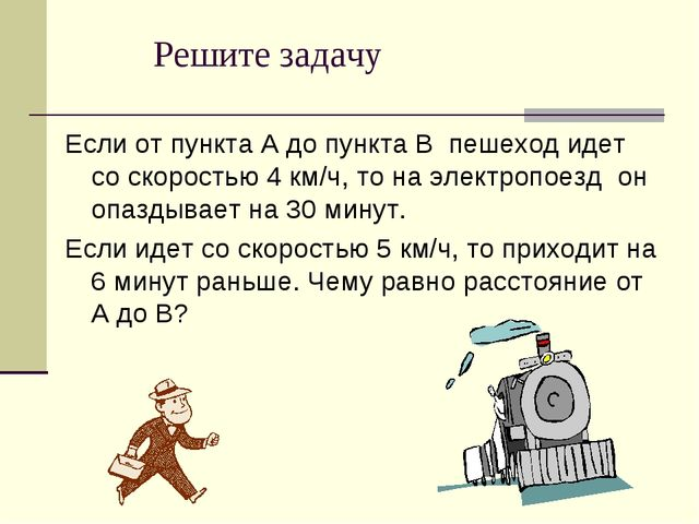 Решите задачу Если от пункта А до пункта В пешеход идет со скоростью 4 км/ч,...