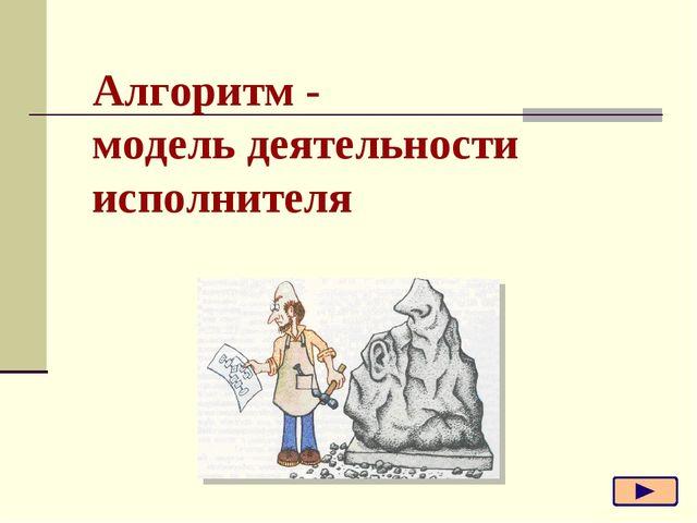 Алгоритм - модель деятельности исполнителя