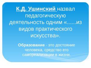 К.Д. Ушинский назвал педагогическую деятельность одним «......из видов практи