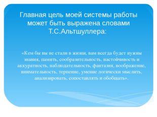 Главная цель моей системы работы может быть выражена словами Т.С.Альтшуллера: