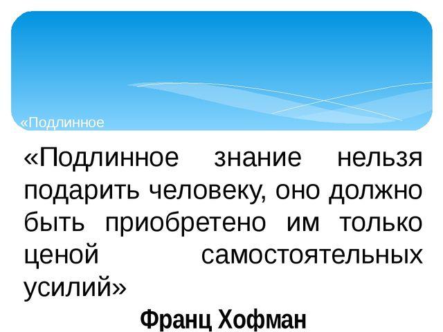 «Подлинное «Подлинное знание нельзя подарить человеку, оно должно быть приобр...