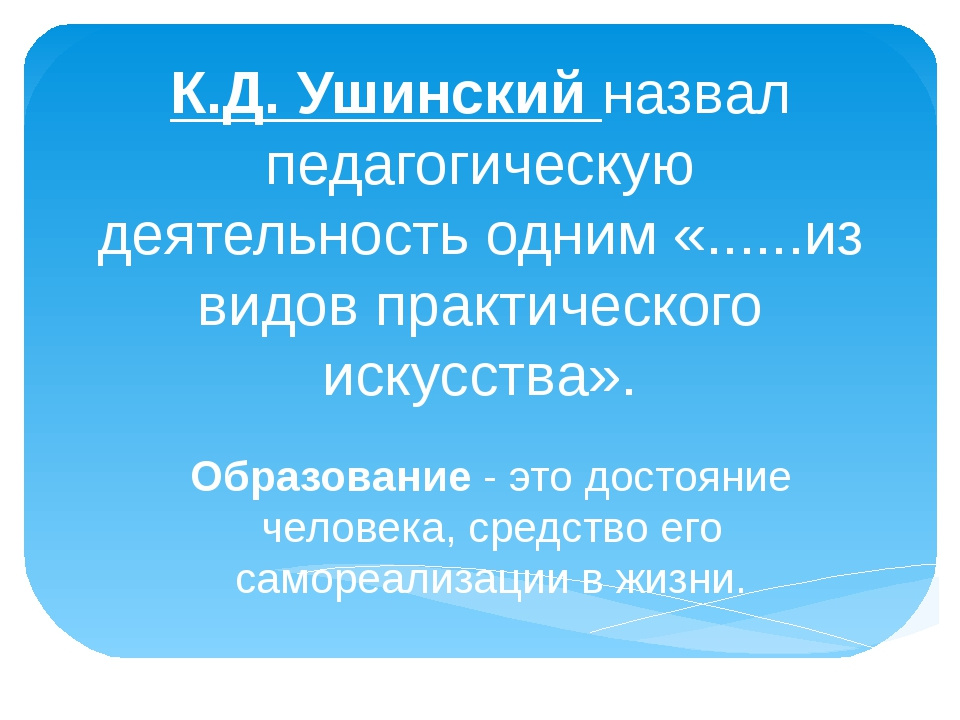 К.Д. Ушинский назвал педагогическую деятельность одним «......из видов практи...