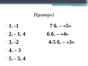 Проверь! 1. -1 7 б. – «5» 2. - 1, 4 6 б. – «4» 3. -2 4-5 б. – «3» 4. – 3 5. -