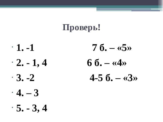 Проверь! 1. -1 7 б. – «5» 2. - 1, 4 6 б. – «4» 3. -2 4-5 б. – «3» 4. – 3 5. -...