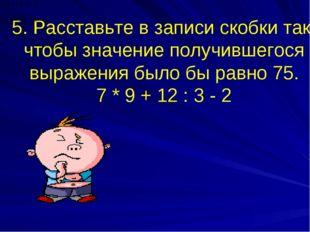 5. Расставьте в записи скобки так, чтобы значение получившегося выражения был