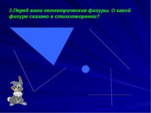 3.Перед вами геометрические фигуры. О какой фигуре сказано в стихотворении?