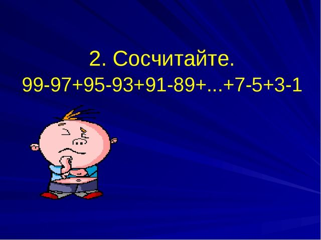 2. Сосчитайте. 99-97+95-93+91-89+...+7-5+3-1