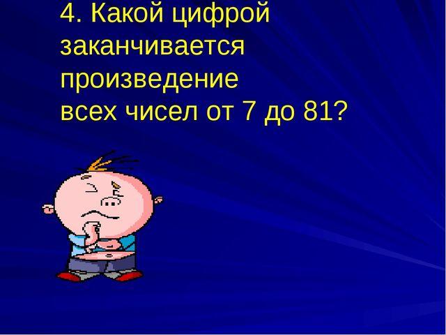 4. Какой цифрой заканчивается произведение всех чисел от 7 до 81?