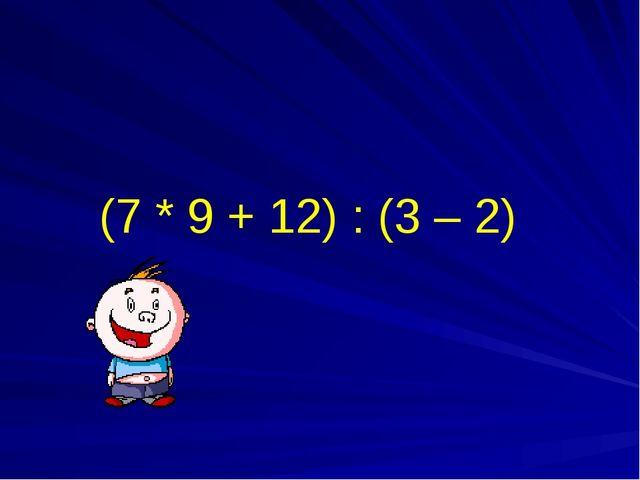(7 * 9 + 12) : (3 – 2)