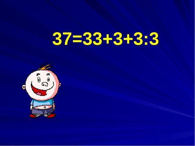 37=33+3+3:3