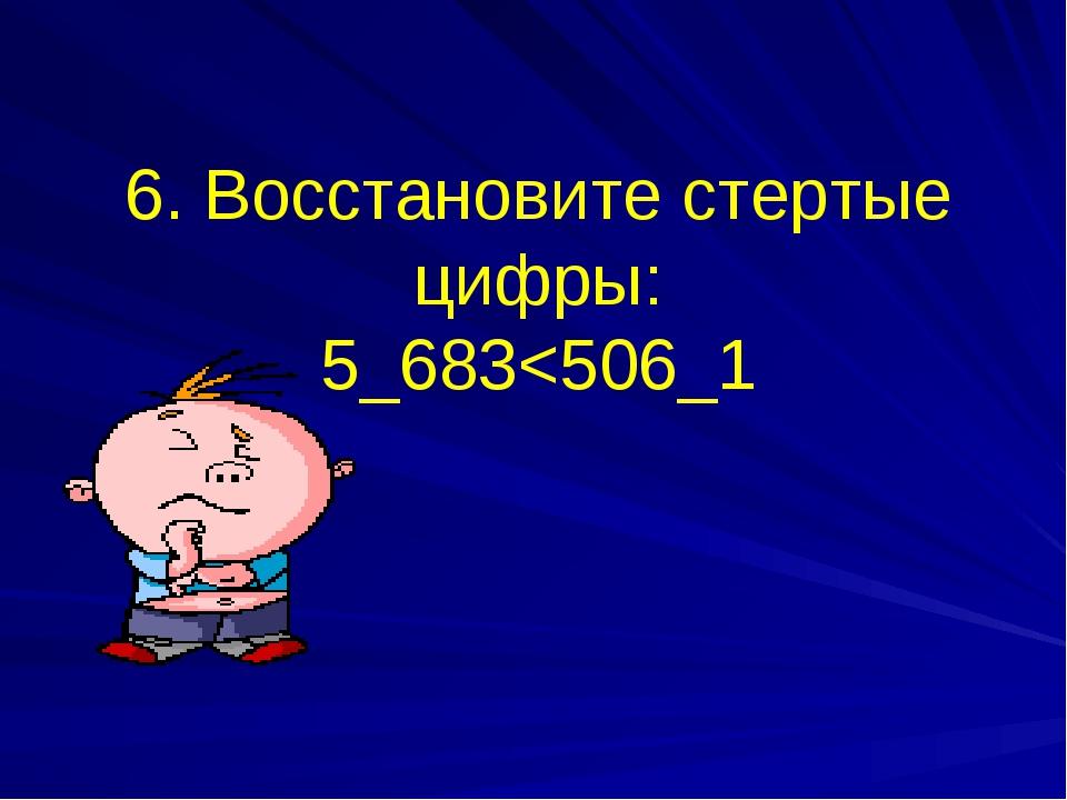 6. Восстановите стертые цифры: 5_683