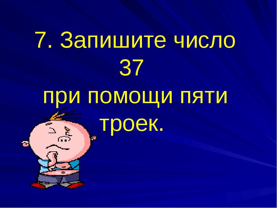 7. Запишите число 37 при помощи пяти троек.