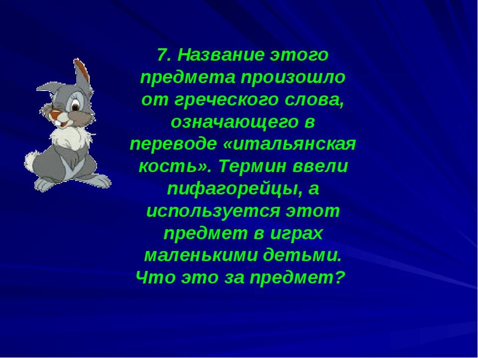 7. Название этого предмета произошло от греческого слова, означающего в перев...