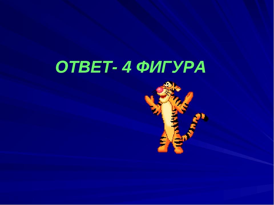 ОТВЕТ- 4 ФИГУРА