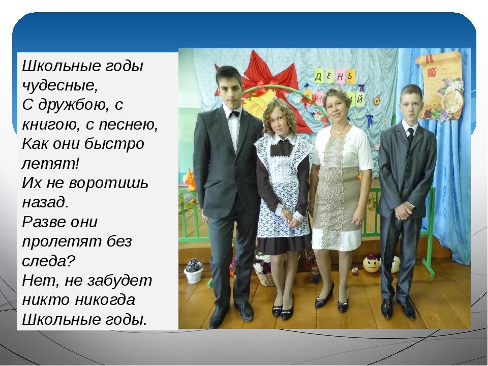 Школьные годы чудесные, С дружбою, с книгою, с песнею, Как они быстро летят...