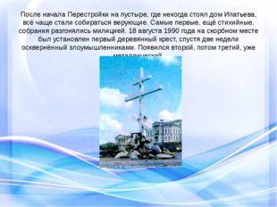 После начала Перестройки на пустыре, где некогда стоял дом Ипатьева, всё чаще