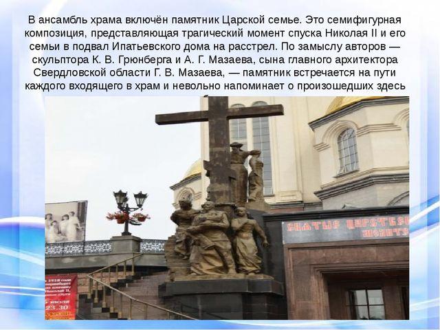 В ансамбль храма включён памятник Царской семье. Это семифигурная композиция...