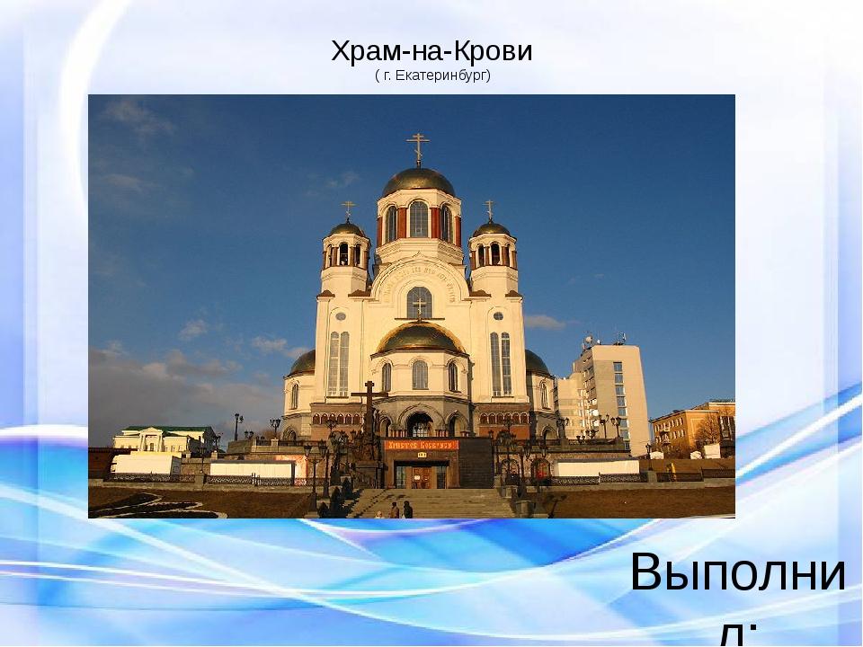 Храм-на-Крови ( г. Екатеринбург) Выполнил: студент 1 курса Специализация: нач...