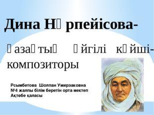 Дина Нұрпейісова- қазақтың әйгілі күйші- композиторы Рсымбетова Шолпан Умирза