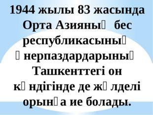 1944 жылы 83 жасында Орта Азияның бес республикасының өнерпаздардарының Ташке