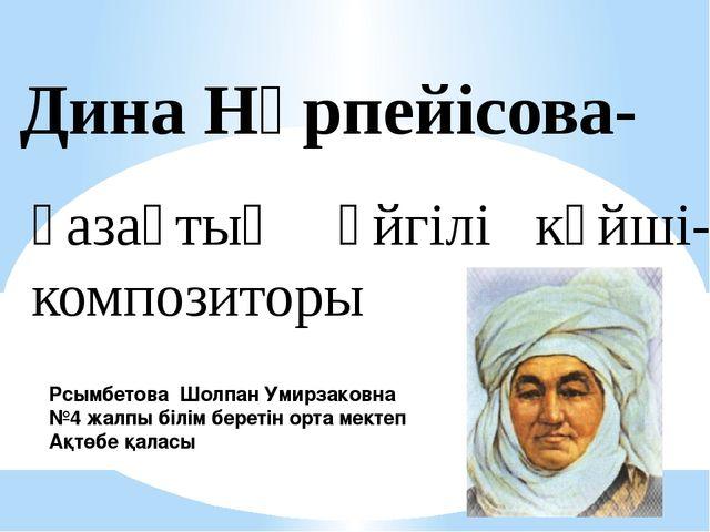 Дина Нұрпейісова- қазақтың әйгілі күйші- композиторы Рсымбетова Шолпан Умирза...