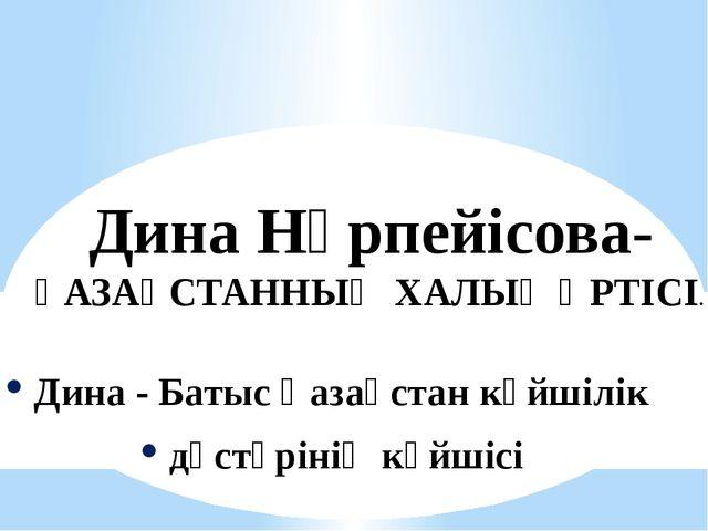 Дина Нұрпейісова- ҚАЗАҚСТАННЫҢ ХАЛЫҚ ӘРТІСІ. Дина - Батыс Қазақстан күйшілік...