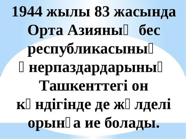 1944 жылы 83 жасында Орта Азияның бес республикасының өнерпаздардарының Ташке...