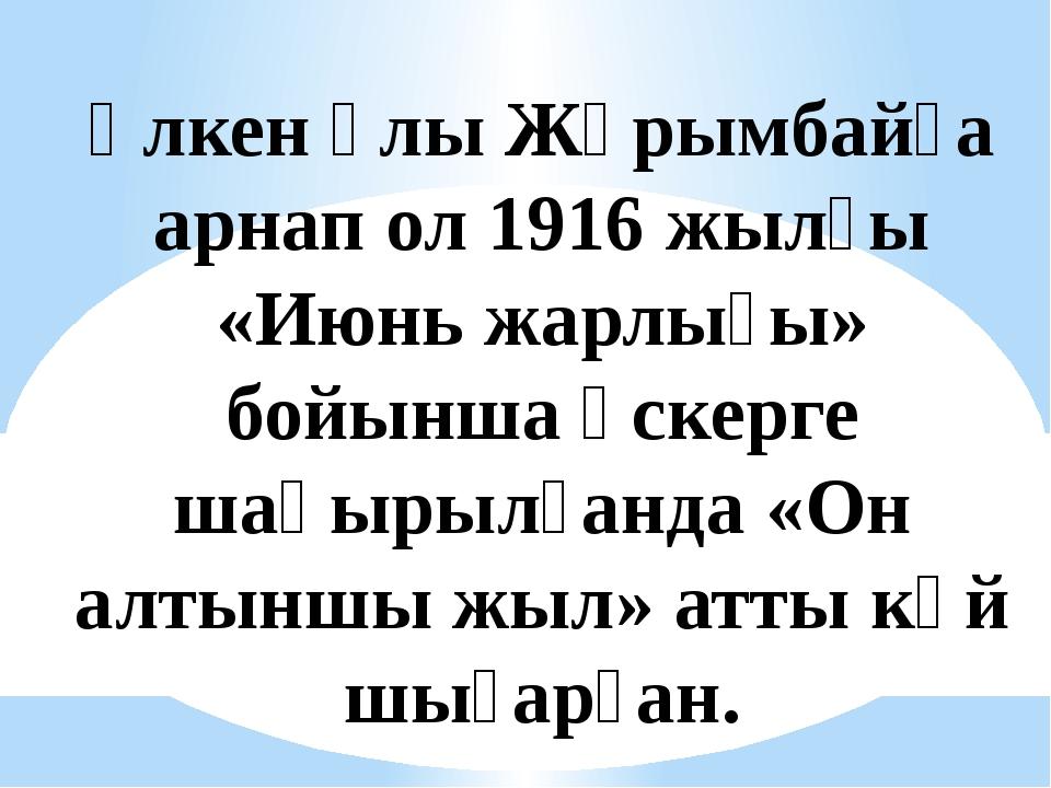 Үлкен ұлы Жұрымбайға арнап ол 1916 жылғы «Июнь жарлығы» бойынша әскерге шақыр...