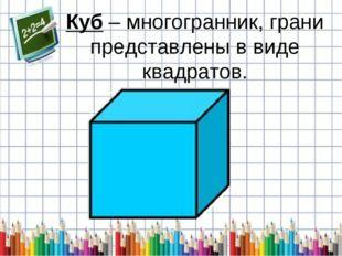 Куб – многогранник, грани представлены в виде квадратов.