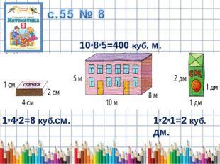 1*4*2=8 куб.см. 10*8*5=400 куб. м. 1*2*1=2 куб. дм.