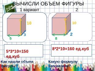 ВЫЧИСЛИ ОБЪЕМ ФИГУРЫ 1 вариант 2 вариант 5СМ 5 3 10 2 8 10 5*3*10=150 ед.куб