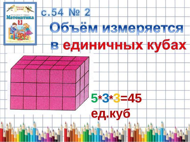5*3*3=45 ед.куб