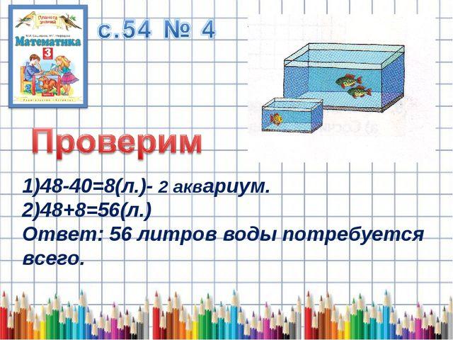 1)48-40=8(л.)- 2 аквариум. 2)48+8=56(л.) Ответ: 56 литров воды потребуется вс...